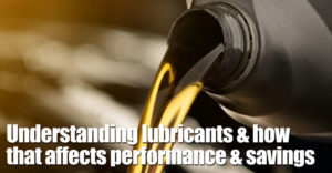 Understanding Lubricants & How That Affects Performance & Savings